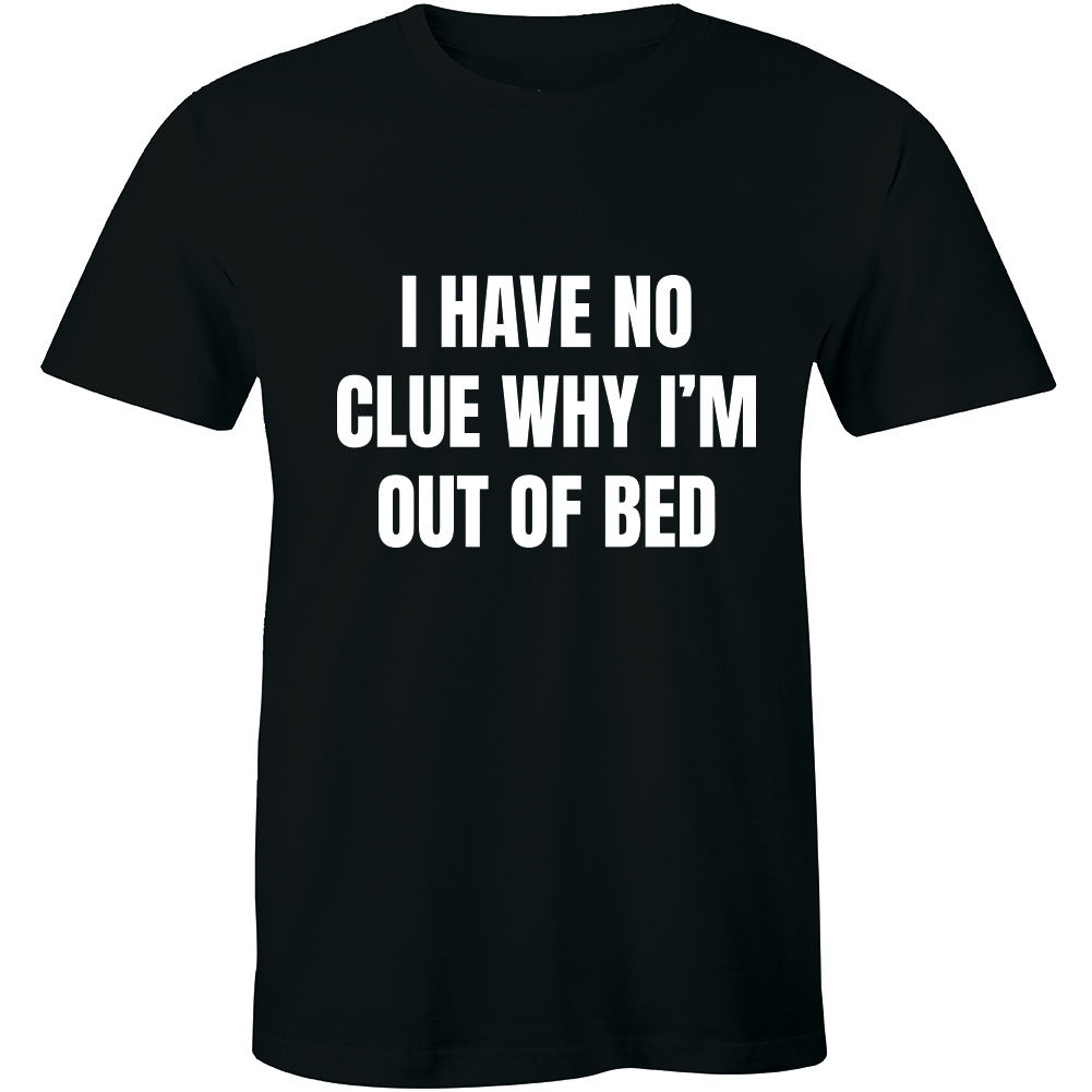 I Have No Clue Why I Am Out Of Bed T Shirt Funny Women Slogan Tee Joke Sleeping